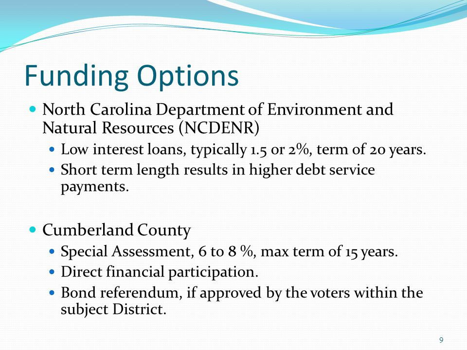 Funding Options North Carolina Department of Environment and Natural Resources (NCDENR) Low interest loans, typically 1.5 or 2%, term of 20 years.