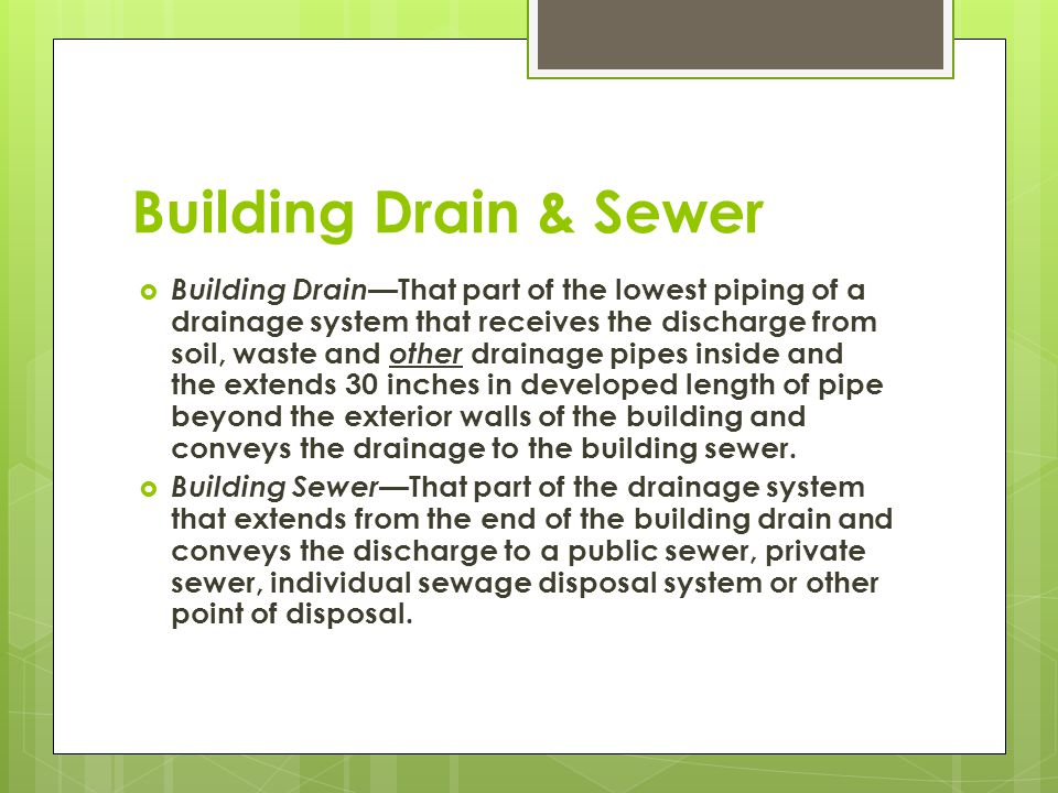 Building Drain & Sewer  Building Drain —That part of the lowest piping of a drainage system that receives the discharge from soil, waste and other dr