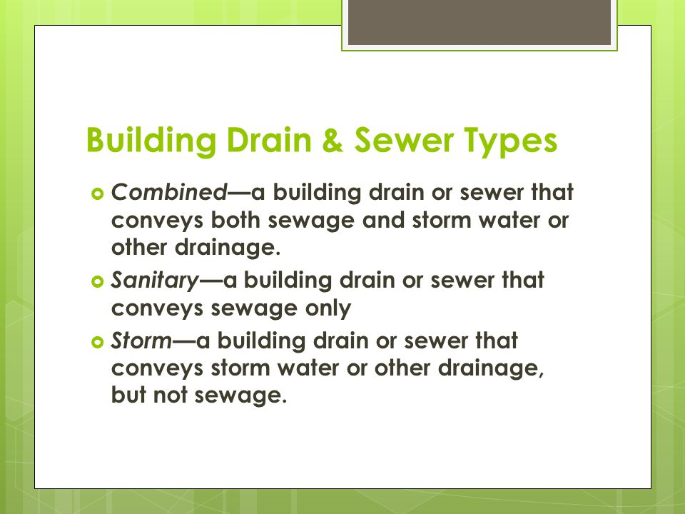 Building Drain & Sewer Types  Combined —a building drain or sewer that conveys both sewage and storm water or other drainage.  Sanitary —a building