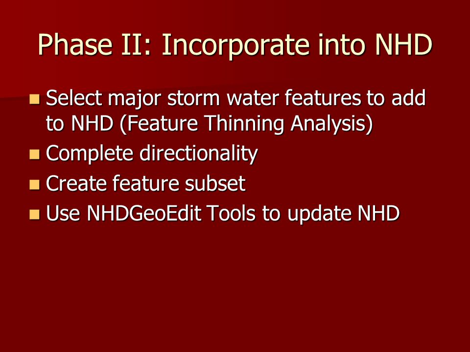Phase II: Incorporate into NHD Select major storm water features to add to NHD (Feature Thinning Analysis) Select major storm water features to add to NHD (Feature Thinning Analysis) Complete directionality Complete directionality Create feature subset Create feature subset Use NHDGeoEdit Tools to update NHD Use NHDGeoEdit Tools to update NHD