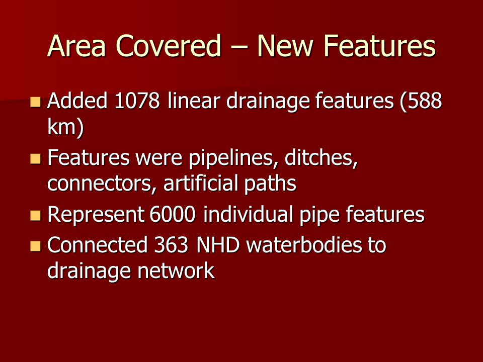 Area Covered – New Features Added 1078 linear drainage features (588 km) Added 1078 linear drainage features (588 km) Features were pipelines, ditches, connectors, artificial paths Features were pipelines, ditches, connectors, artificial paths Represent 6000 individual pipe features Represent 6000 individual pipe features Connected 363 NHD waterbodies to drainage network Connected 363 NHD waterbodies to drainage network