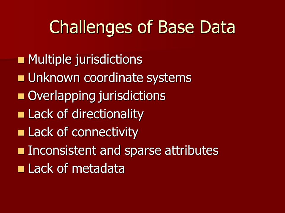 Challenges of Base Data Multiple jurisdictions Multiple jurisdictions Unknown coordinate systems Unknown coordinate systems Overlapping jurisdictions Overlapping jurisdictions Lack of directionality Lack of directionality Lack of connectivity Lack of connectivity Inconsistent and sparse attributes Inconsistent and sparse attributes Lack of metadata Lack of metadata
