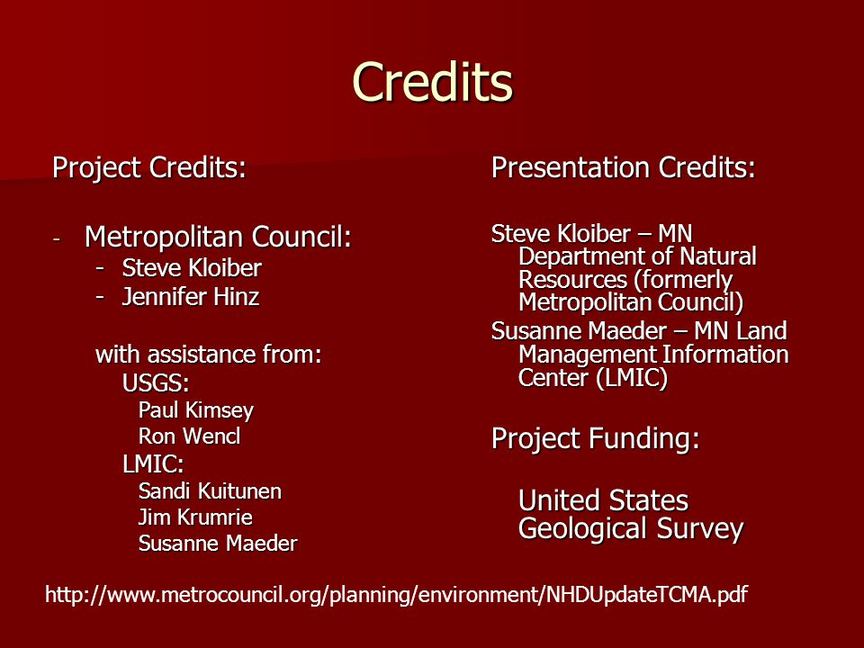 Credits Project Credits: - Metropolitan Council: -Steve Kloiber -Jennifer Hinz with assistance from: USGS: Paul Kimsey Ron Wencl LMIC: Sandi Kuitunen Jim Krumrie Susanne Maeder Presentation Credits: Steve Kloiber – MN Department of Natural Resources (formerly Metropolitan Council) Susanne Maeder – MN Land Management Information Center (LMIC) Project Funding: United States Geological Survey http://www.metrocouncil.org/planning/environment/NHDUpdateTCMA.pdf