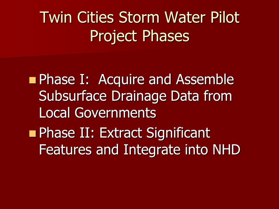 Twin Cities Storm Water Pilot Project Phases Phase I: Acquire and Assemble Subsurface Drainage Data from Local Governments Phase I: Acquire and Assemble Subsurface Drainage Data from Local Governments Phase II: Extract Significant Features and Integrate into NHD Phase II: Extract Significant Features and Integrate into NHD