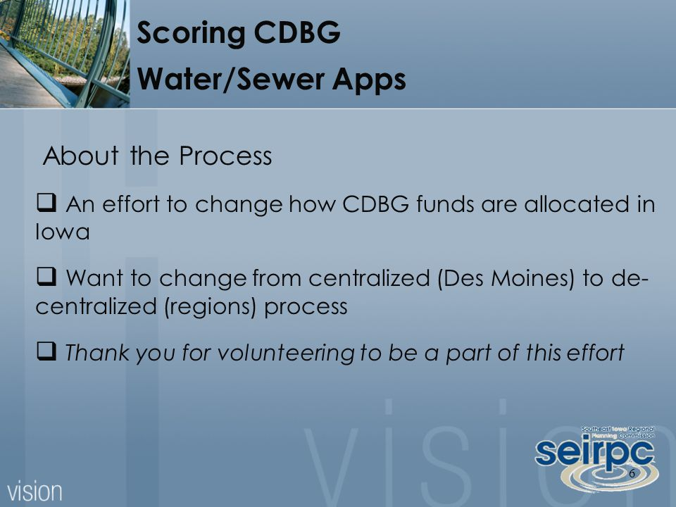 6 About the Process  An effort to change how CDBG funds are allocated in Iowa  Want to change from centralized (Des Moines) to de- centralized (regions) process  Thank you for volunteering to be a part of this effort Scoring CDBG Water/Sewer Apps