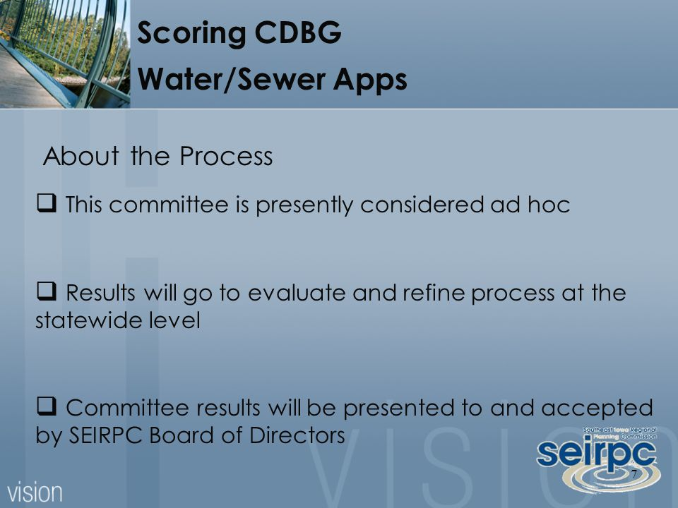 7 About the Process  This committee is presently considered ad hoc  Results will go to evaluate and refine process at the statewide level  Committee results will be presented to and accepted by SEIRPC Board of Directors Scoring CDBG Water/Sewer Apps
