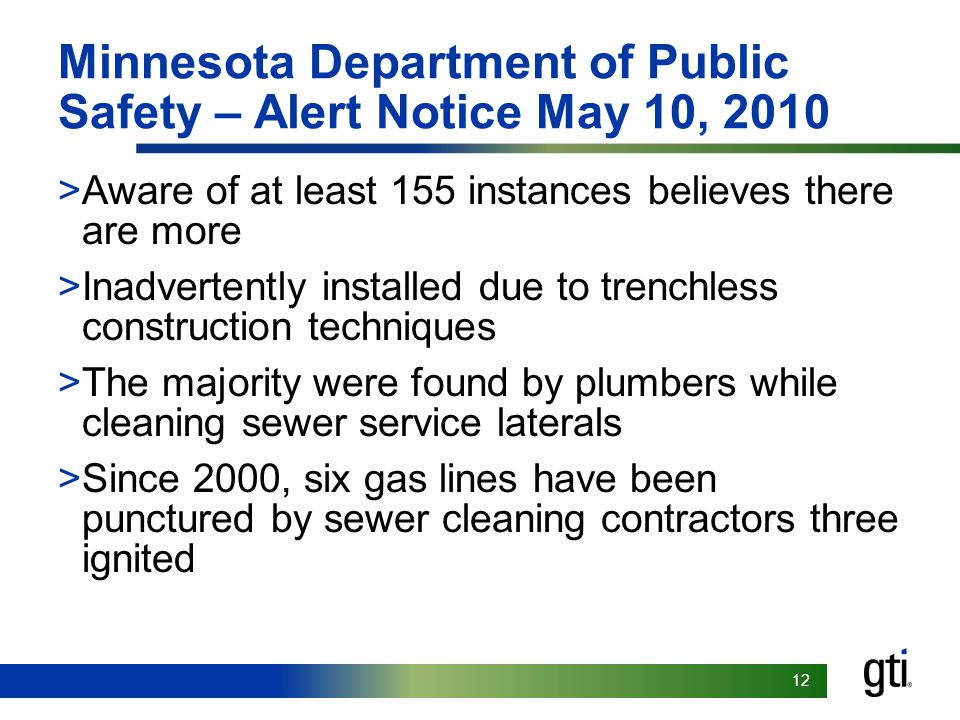 12 Minnesota Department of Public Safety – Alert Notice May 10, 2010 >Aware of at least 155 instances believes there are more >Inadvertently installed due to trenchless construction techniques >The majority were found by plumbers while cleaning sewer service laterals >Since 2000, six gas lines have been punctured by sewer cleaning contractors three ignited