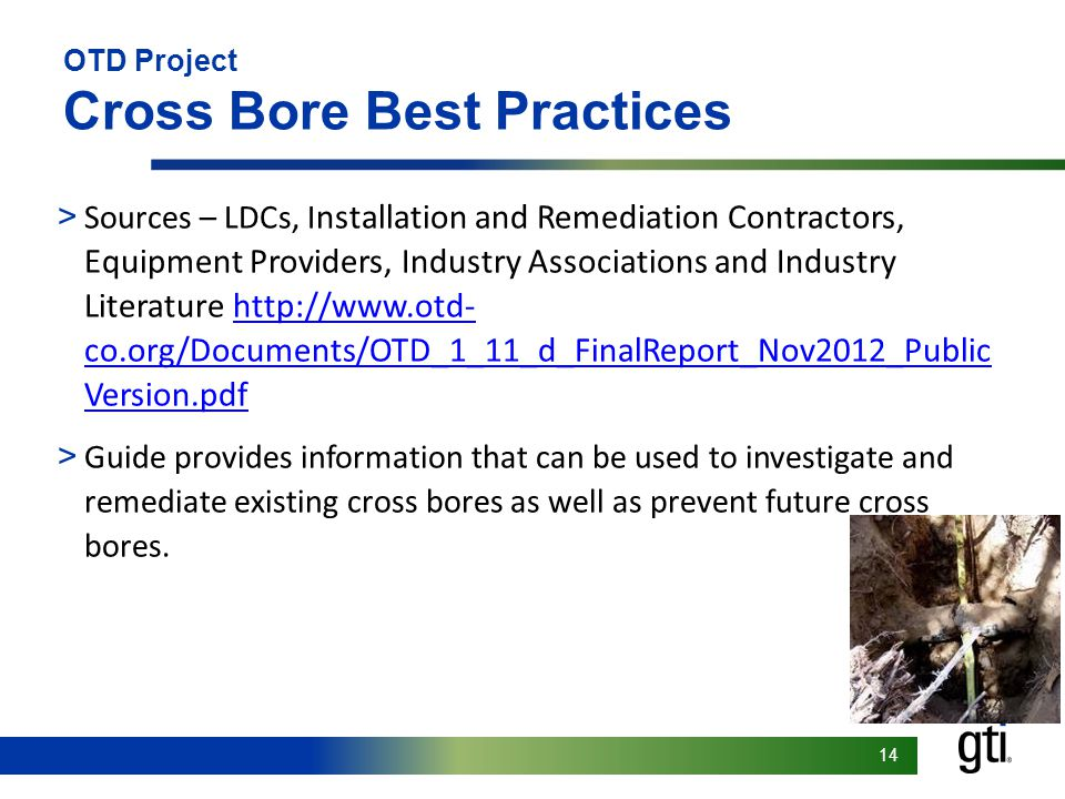 14 OTD Project Cross Bore Best Practices > Sources – LDCs, I nstallation and Remediation Contractors, Equipment Providers, Industry Associations and Industry Literature http://www.otd- co.org/Documents/OTD_1_11_d_FinalReport_Nov2012_Public Version.pdfhttp://www.otd- co.org/Documents/OTD_1_11_d_FinalReport_Nov2012_Public Version.pdf > Guide provides information that can be used to investigate and remediate existing cross bores as well as prevent future cross bores.