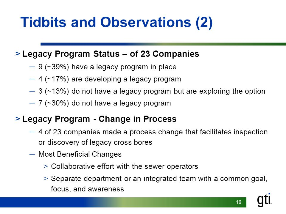 16 Tidbits and Observations (2) >Legacy Program Status – of 23 Companies ─9 (~39%) have a legacy program in place ─4 (~17%) are developing a legacy program ─3 (~13%) do not have a legacy program but are exploring the option ─7 (~30%) do not have a legacy program >Legacy Program - Change in Process ─4 of 23 companies made a process change that facilitates inspection or discovery of legacy cross bores ─Most Beneficial Changes >Collaborative effort with the sewer operators >Separate department or an integrated team with a common goal, focus, and awareness