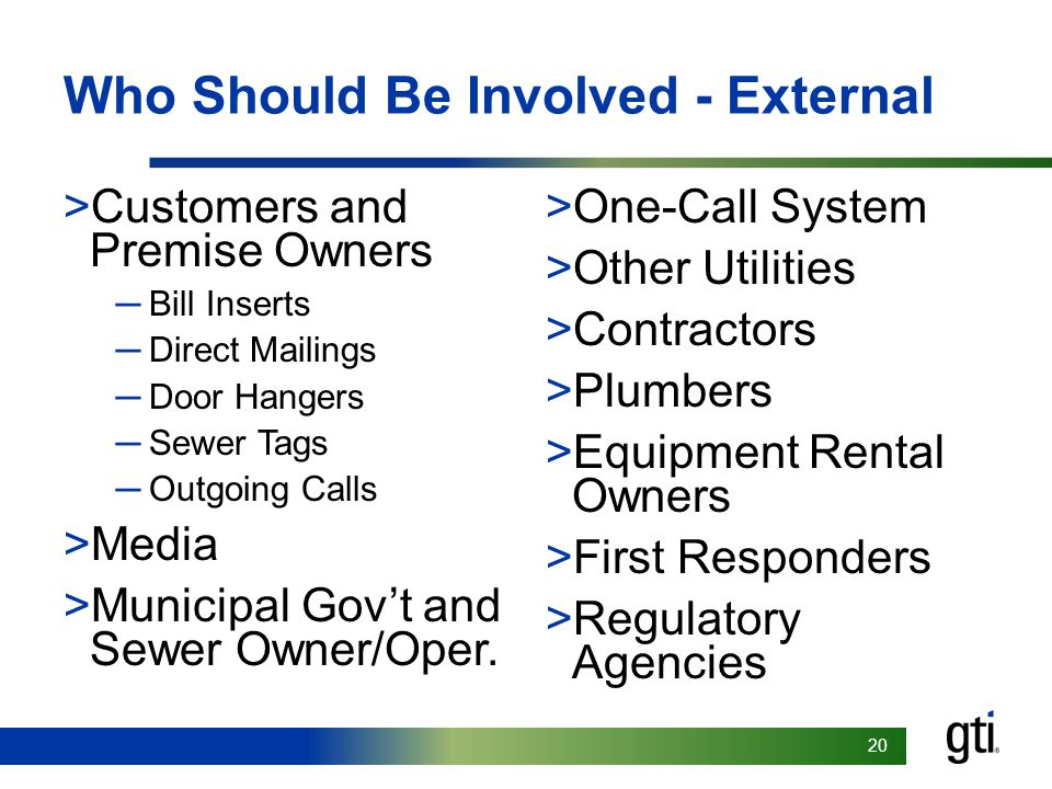 20 Who Should Be Involved - External >Customers and Premise Owners ─Bill Inserts ─Direct Mailings ─Door Hangers ─Sewer Tags ─Outgoing Calls >Media >Municipal Gov't and Sewer Owner/Oper.