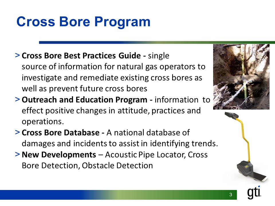 33 > Cross Bore Best Practices Guide - single source of information for natural gas operators to investigate and remediate existing cross bores as well as prevent future cross bores > Outreach and Education Program - information to effect positive changes in attitude, practices and operations.