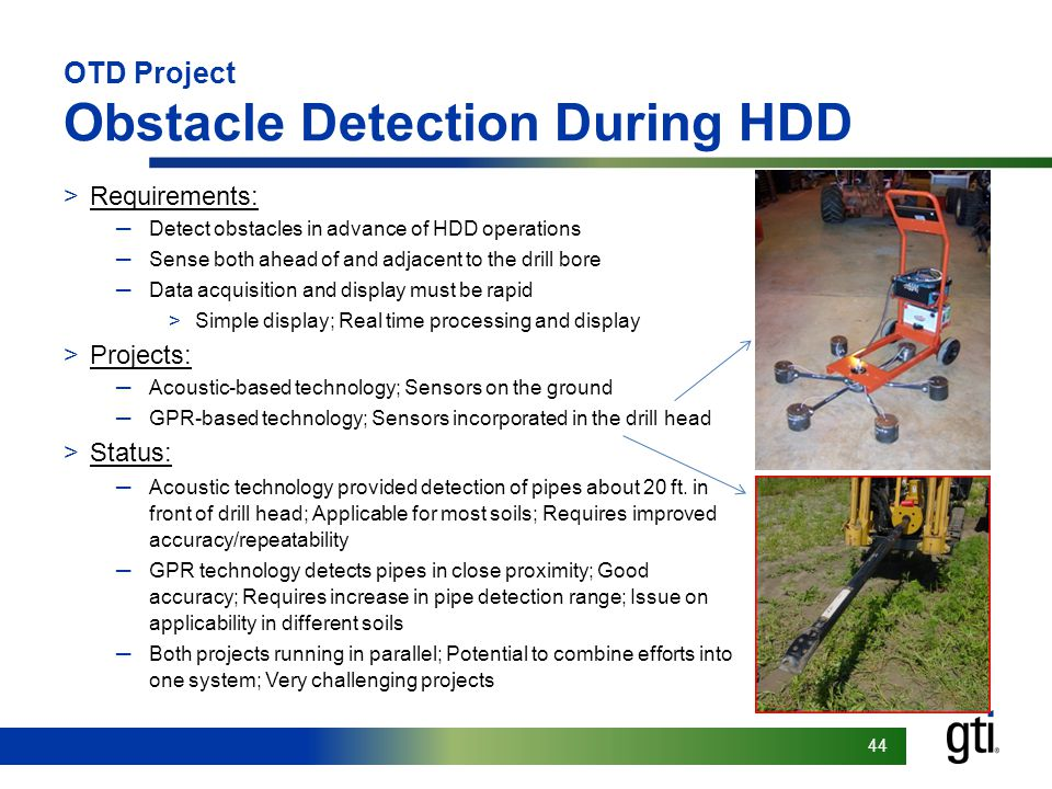 Footer goes here 44 OTD Project Obstacle Detection During HDD >Requirements: ─Detect obstacles in advance of HDD operations ─Sense both ahead of and adjacent to the drill bore ─Data acquisition and display must be rapid >Simple display; Real time processing and display >Projects: ─Acoustic-based technology; Sensors on the ground ─GPR-based technology; Sensors incorporated in the drill head >Status: ─Acoustic technology provided detection of pipes about 20 ft.
