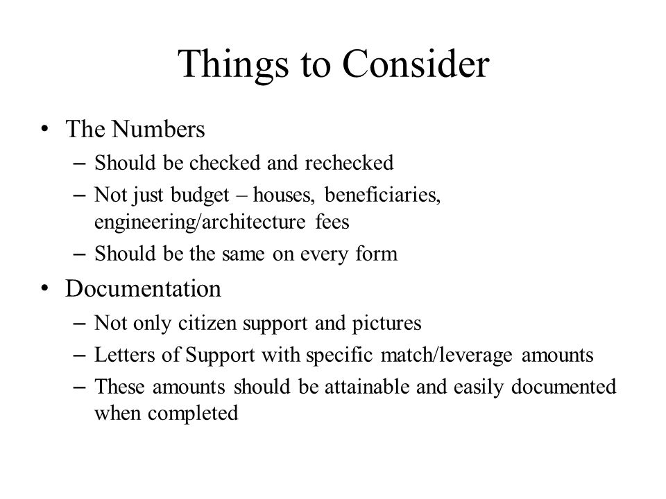 Things to Consider The Numbers – Should be checked and rechecked – Not just budget – houses, beneficiaries, engineering/architecture fees – Should be the same on every form Documentation – Not only citizen support and pictures – Letters of Support with specific match/leverage amounts – These amounts should be attainable and easily documented when completed