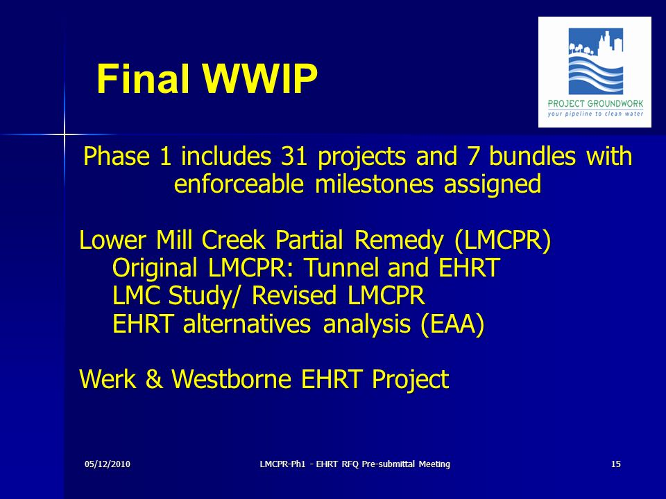 05/12/2010LMCPR-Ph1 - EHRT RFQ Pre-submittal Meeting15 Phase 1 includes 31 projects and 7 bundles with enforceable milestones assigned Lower Mill Creek Partial Remedy (LMCPR) Original LMCPR: Tunnel and EHRT LMC Study/ Revised LMCPR EHRT alternatives analysis (EAA) Werk & Westborne EHRT Project Final WWIP
