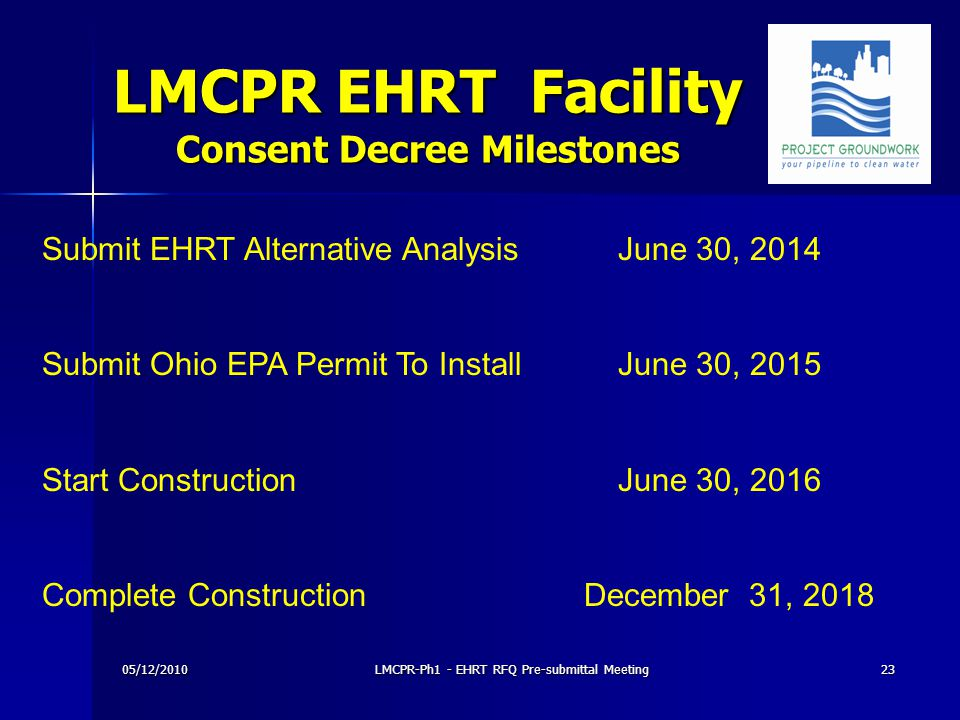 LMCPR EHRT Facility Consent Decree Milestones 05/12/201023LMCPR-Ph1 - EHRT RFQ Pre-submittal Meeting Submit EHRT Alternative AnalysisJune 30, 2014 Submit Ohio EPA Permit To InstallJune 30, 2015 Start ConstructionJune 30, 2016 Complete Construction December 31, 2018