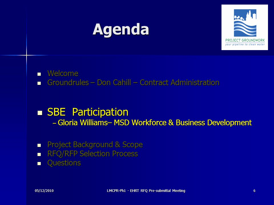 Agenda Agenda Welcome Welcome Groundrules – Don Cahill – Contract Administration Groundrules – Don Cahill – Contract Administration SBE Participation SBE Participation – Gloria Williams– MSD Workforce & Business Development – Gloria Williams– MSD Workforce & Business Development Project Background & Scope Project Background & Scope RFQ/RFP Selection Process RFQ/RFP Selection Process Questions Questions 05/12/20106LMCPR-Ph1 - EHRT RFQ Pre-submittal Meeting
