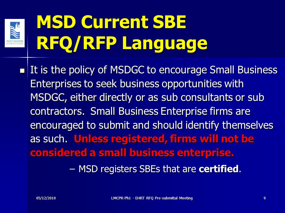 MSD Current SBE RFQ/RFP Language It is the policy of MSDGC to encourage Small Business Enterprises to seek business opportunities with MSDGC, either directly or as sub consultants or sub contractors.