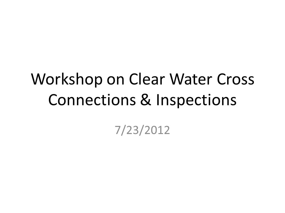 Workshop on Clear Water Cross Connections & Inspections 7/23/2012