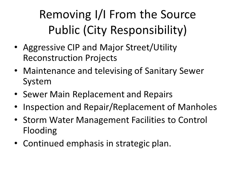 Removing I/I From the Source Public (City Responsibility) Aggressive CIP and Major Street/Utility Reconstruction Projects Maintenance and televising o
