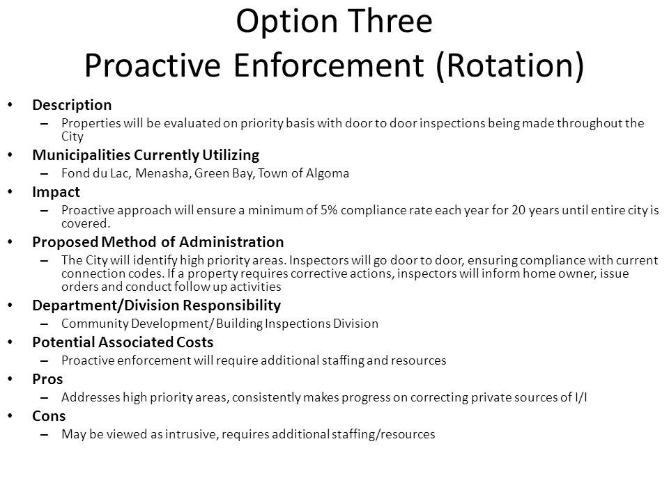 Option Three Proactive Enforcement (Rotation) Description – Properties will be evaluated on priority basis with door to door inspections being made throughout the City Municipalities Currently Utilizing – Fond du Lac, Menasha, Green Bay, Town of Algoma Impact – Proactive approach will ensure a minimum of 5% compliance rate each year for 20 years until entire city is covered.