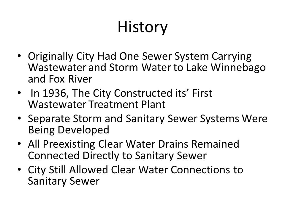 History Originally City Had One Sewer System Carrying Wastewater and Storm Water to Lake Winnebago and Fox River In 1936, The City Constructed its' First Wastewater Treatment Plant Separate Storm and Sanitary Sewer Systems Were Being Developed All Preexisting Clear Water Drains Remained Connected Directly to Sanitary Sewer City Still Allowed Clear Water Connections to Sanitary Sewer