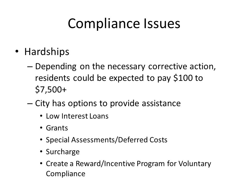 Compliance Issues Hardships – Depending on the necessary corrective action, residents could be expected to pay $100 to $7,500+ – City has options to provide assistance Low Interest Loans Grants Special Assessments/Deferred Costs Surcharge Create a Reward/Incentive Program for Voluntary Compliance