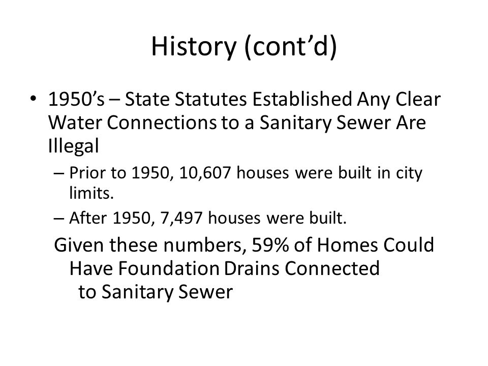 History (cont'd) 1950's – State Statutes Established Any Clear Water Connections to a Sanitary Sewer Are Illegal – Prior to 1950, 10,607 houses were built in city limits.