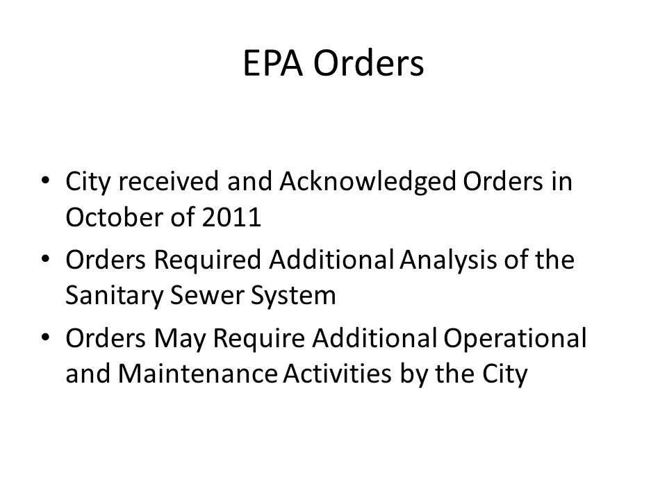 EPA Orders City received and Acknowledged Orders in October of 2011 Orders Required Additional Analysis of the Sanitary Sewer System Orders May Require Additional Operational and Maintenance Activities by the City