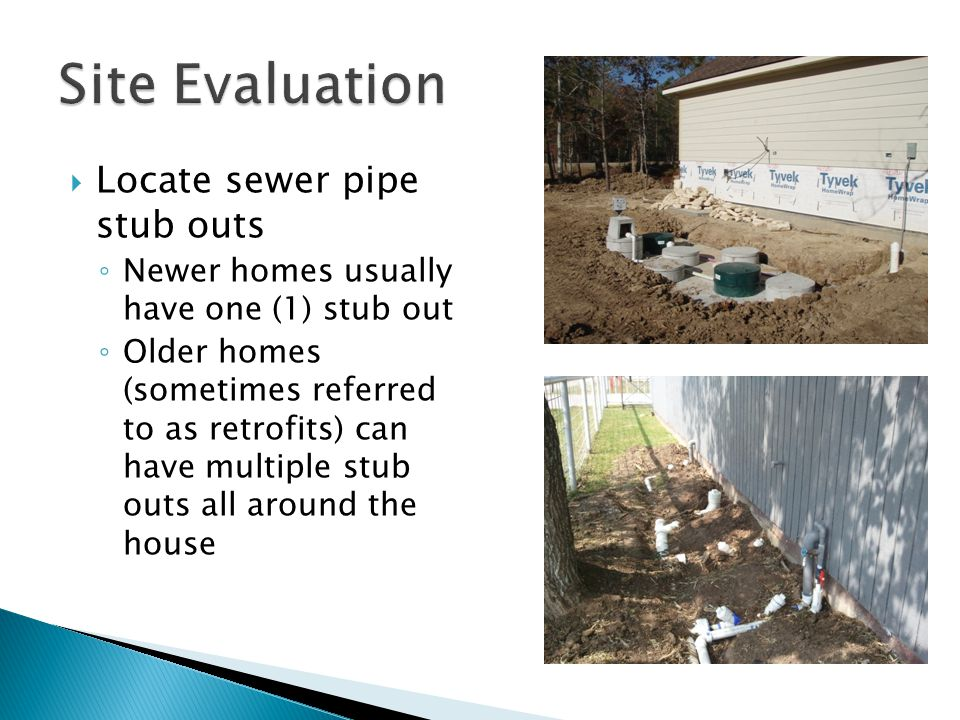  Locate sewer pipe stub outs ◦ Newer homes usually have one (1) stub out ◦ Older homes (sometimes referred to as retrofits) can have multiple stub outs all around the house