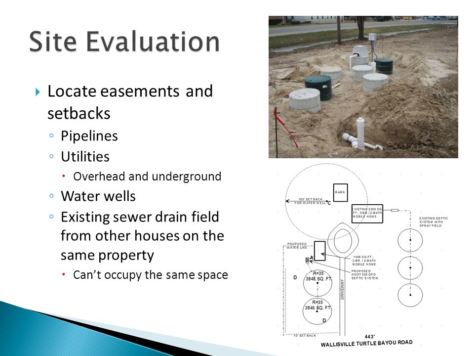  Locate easements and setbacks ◦ Pipelines ◦ Utilities  Overhead and underground ◦ Water wells ◦ Existing sewer drain field from other houses on the same property  Can't occupy the same space