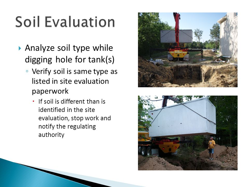  Analyze soil type while digging hole for tank(s) ◦ Verify soil is same type as listed in site evaluation paperwork  If soil is different than is identified in the site evaluation, stop work and notify the regulating authority