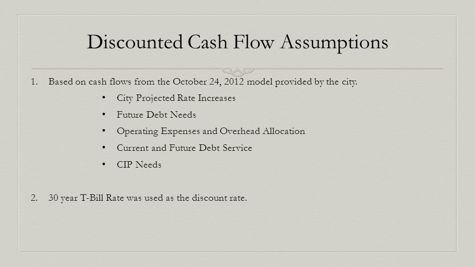 Discounted Cash Flow Assumptions 1.Based on cash flows from the October 24, 2012 model provided by the city.