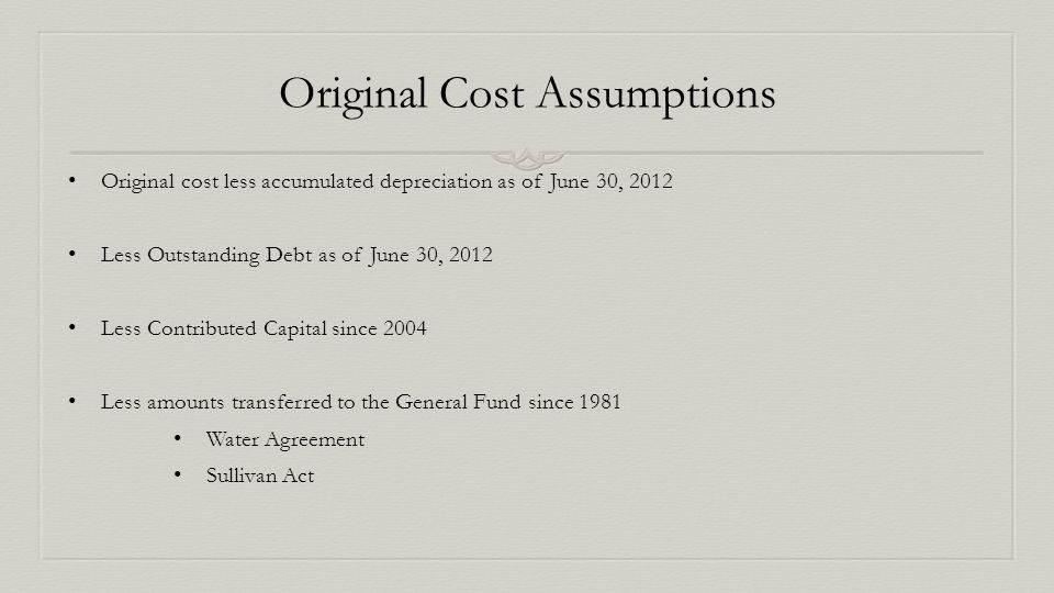Original Cost Assumptions Original cost less accumulated depreciation as of June 30, 2012 Less Outstanding Debt as of June 30, 2012 Less Contributed Capital since 2004 Less amounts transferred to the General Fund since 1981 Water Agreement Sullivan Act