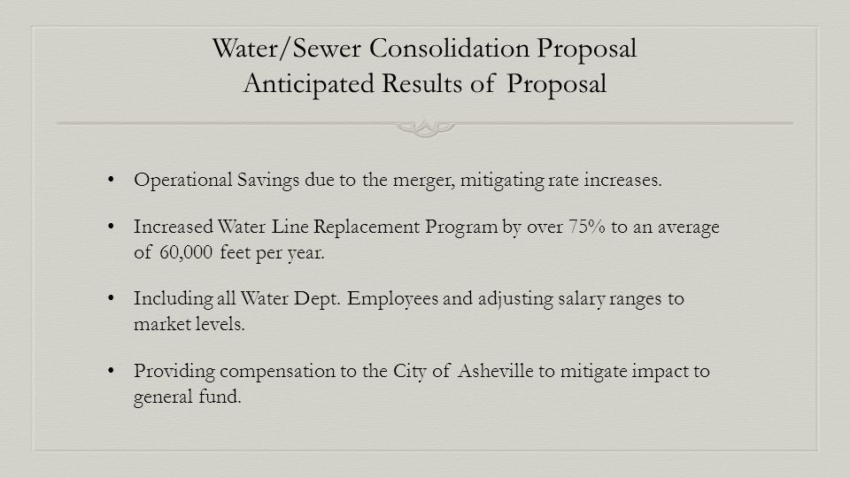 Water/Sewer Consolidation Proposal Anticipated Results of Proposal Operational Savings due to the merger, mitigating rate increases.