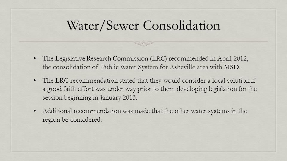 Water/Sewer Consolidation The Legislative Research Commission (LRC) recommended in April 2012, the consolidation of Public Water System for Asheville area with MSD.