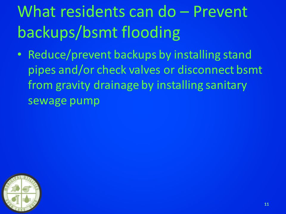 What residents can do – Prevent backups/bsmt flooding Reduce/prevent backups by installing stand pipes and/or check valves or disconnect bsmt from gravity drainage by installing sanitary sewage pump 11