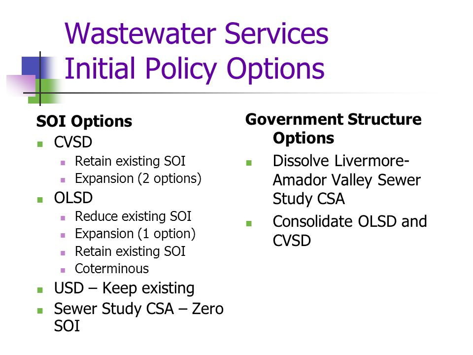 Wastewater Services Initial Policy Options SOI Options CVSD Retain existing SOI Expansion (2 options) OLSD Reduce existing SOI Expansion (1 option) Retain existing SOI Coterminous USD – Keep existing Sewer Study CSA – Zero SOI Government Structure Options Dissolve Livermore- Amador Valley Sewer Study CSA Consolidate OLSD and CVSD
