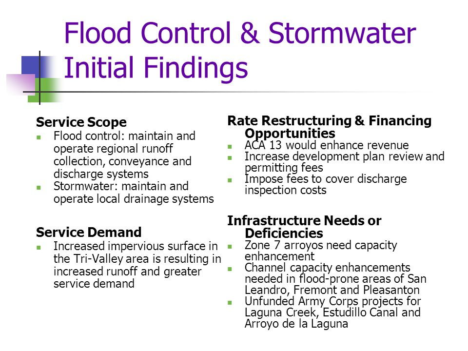 Flood Control & Stormwater Initial Findings Service Scope Flood control: maintain and operate regional runoff collection, conveyance and discharge systems Stormwater: maintain and operate local drainage systems Service Demand Increased impervious surface in the Tri-Valley area is resulting in increased runoff and greater service demand Rate Restructuring & Financing Opportunities ACA 13 would enhance revenue Increase development plan review and permitting fees Impose fees to cover discharge inspection costs Infrastructure Needs or Deficiencies Zone 7 arroyos need capacity enhancement Channel capacity enhancements needed in flood-prone areas of San Leandro, Fremont and Pleasanton Unfunded Army Corps projects for Laguna Creek, Estudillo Canal and Arroyo de la Laguna