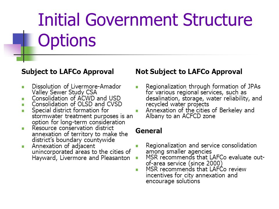 Initial Government Structure Options Subject to LAFCo Approval Dissolution of Livermore-Amador Valley Sewer Study CSA Consolidation of ACWD and USD Consolidation of OLSD and CVSD Special district formation for stormwater treatment purposes is an option for long-term consideration Resource conservation district annexation of territory to make the district's boundary countywide Annexation of adjacent unincorporated areas to the cities of Hayward, Livermore and Pleasanton Not Subject to LAFCo Approval Regionalization through formation of JPAs for various regional services, such as desalination, storage, water reliability, and recycled water projects Annexation of the cities of Berkeley and Albany to an ACFCD zone General Regionalization and service consolidation among smaller agencies MSR recommends that LAFCo evaluate out- of-area service (since 2000) MSR recommends that LAFCo review incentives for city annexation and encourage solutions