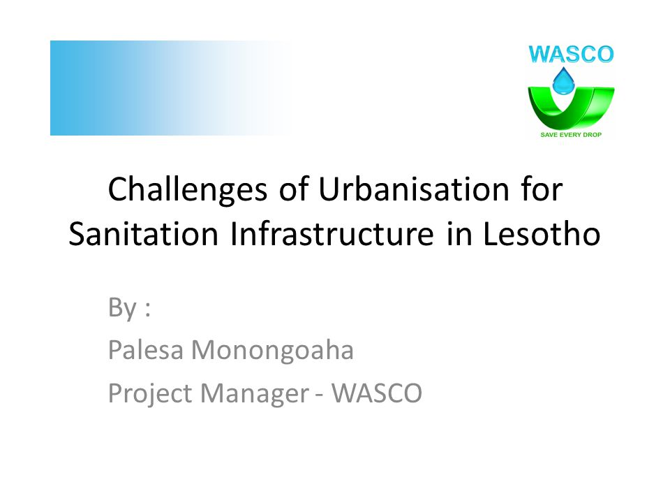 Challenges of Urbanisation for Sanitation Infrastructure in Lesotho By : Palesa Monongoaha Project Manager - WASCO