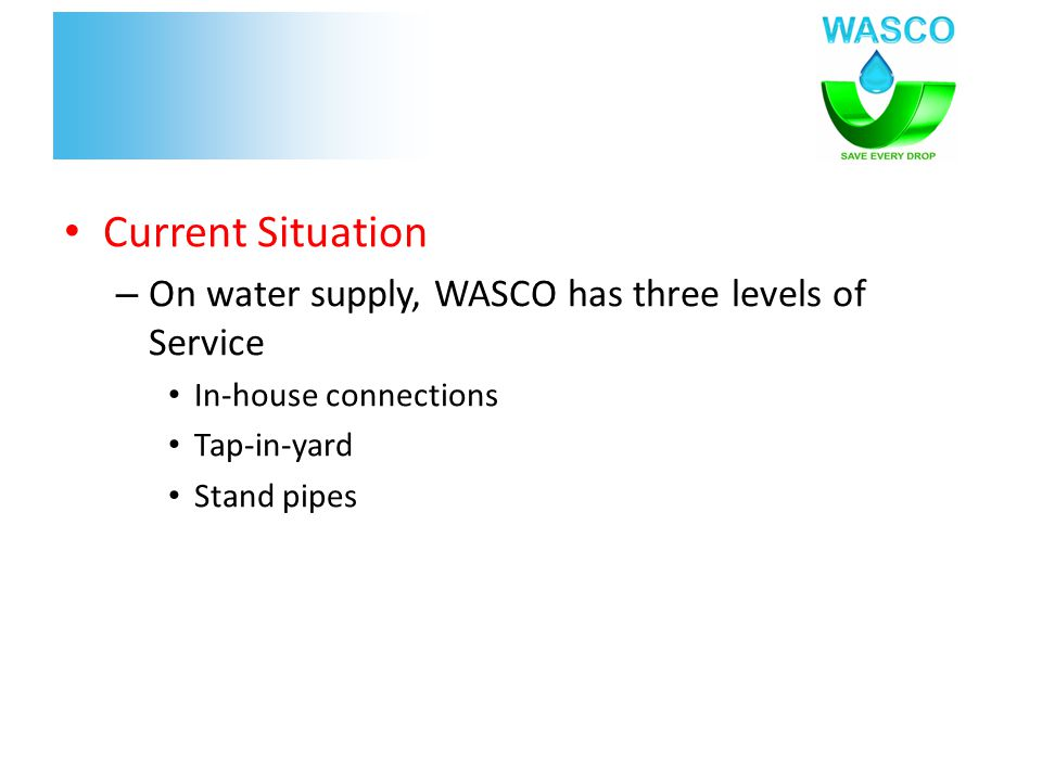 Current Situation – On water supply, WASCO has three levels of Service In-house connections Tap-in-yard Stand pipes