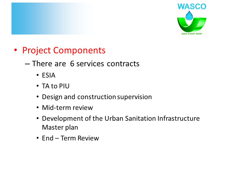 Project Components – There are 6 services contracts ESIA TA to PIU Design and construction supervision Mid-term review Development of the Urban Sanitation Infrastructure Master plan End – Term Review