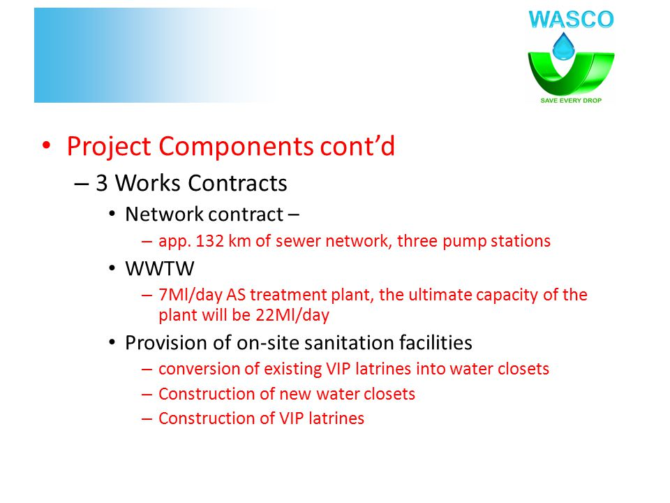 Project Components cont'd – 3 Works Contracts Network contract – – app. 132 km of sewer network, three pump stations WWTW – 7Ml/day AS treatment plant