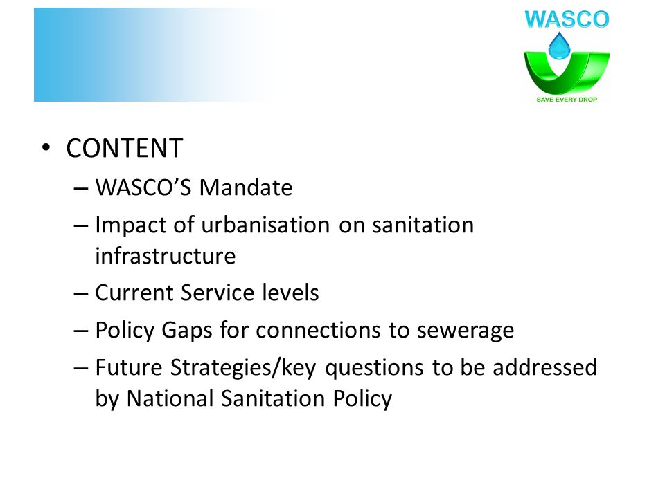 CONTENT – WASCO'S Mandate – Impact of urbanisation on sanitation infrastructure – Current Service levels – Policy Gaps for connections to sewerage – F