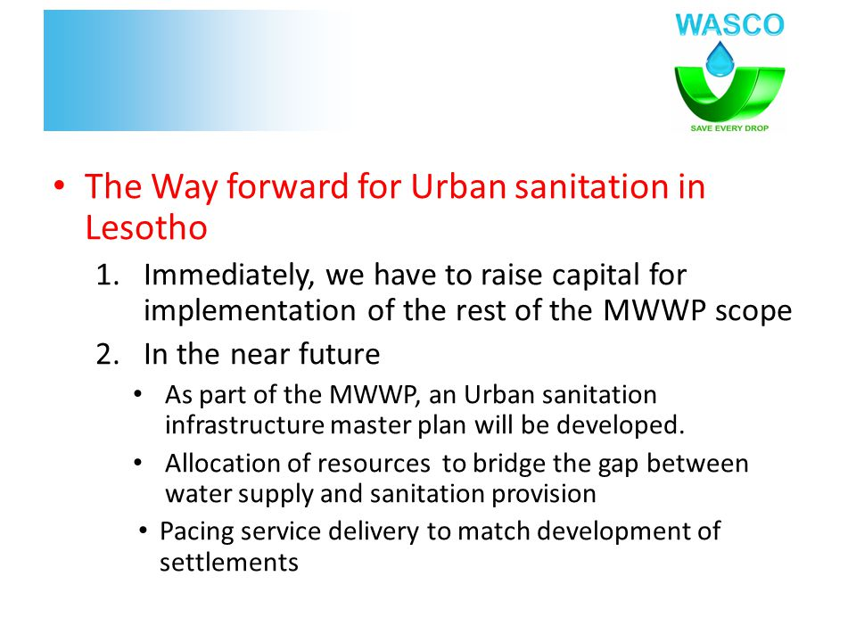 The Way forward for Urban sanitation in Lesotho 1.Immediately, we have to raise capital for implementation of the rest of the MWWP scope 2.In the near future As part of the MWWP, an Urban sanitation infrastructure master plan will be developed.