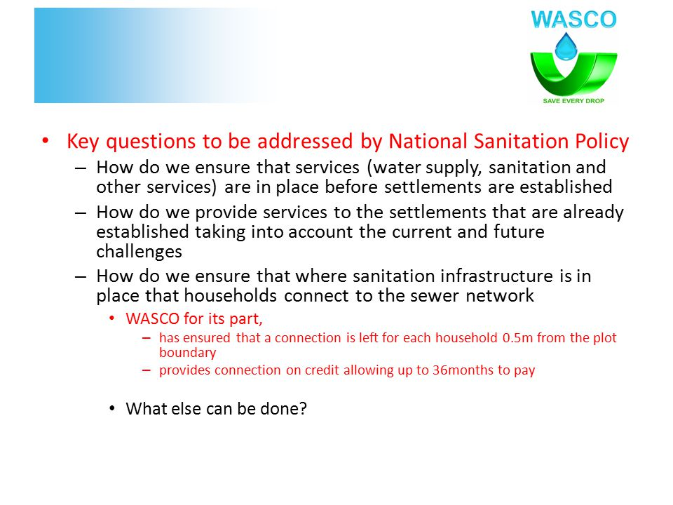 Key questions to be addressed by National Sanitation Policy – How do we ensure that services (water supply, sanitation and other services) are in place before settlements are established – How do we provide services to the settlements that are already established taking into account the current and future challenges – How do we ensure that where sanitation infrastructure is in place that households connect to the sewer network WASCO for its part, – has ensured that a connection is left for each household 0.5m from the plot boundary – provides connection on credit allowing up to 36months to pay What else can be done