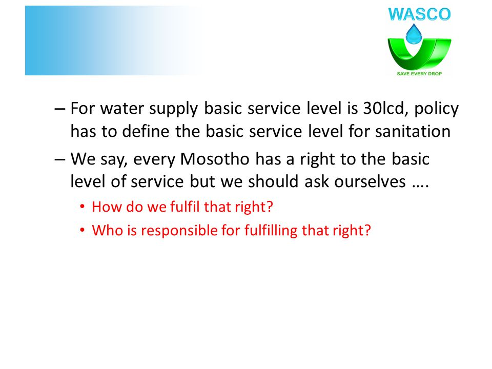 – For water supply basic service level is 30lcd, policy has to define the basic service level for sanitation – We say, every Mosotho has a right to th