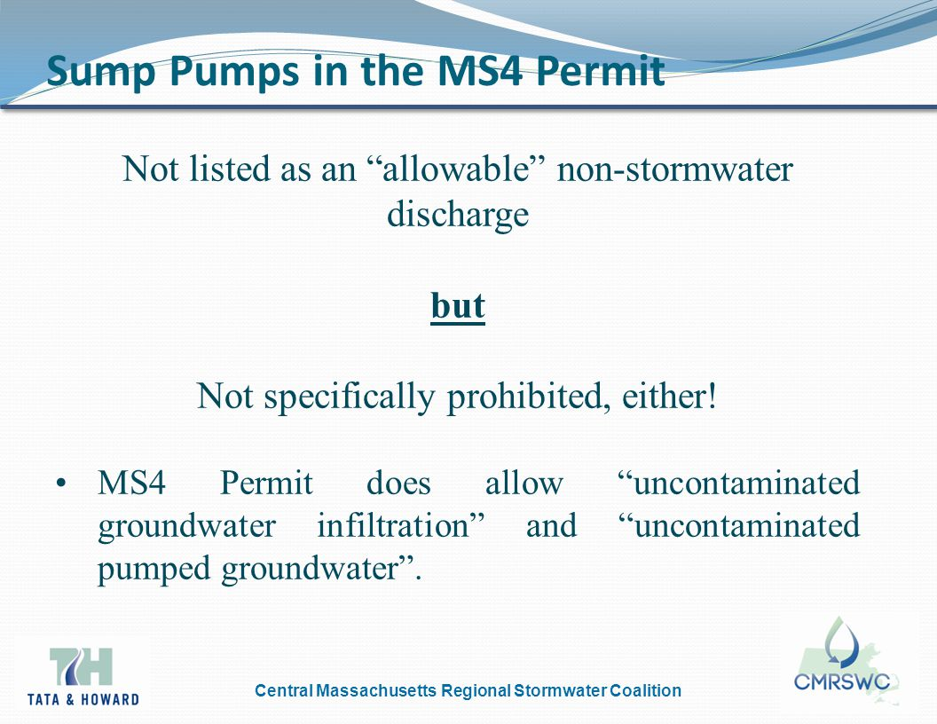 Central Massachusetts Regional Stormwater Coalition Sump Pumps in the MS4 Permit Not listed as an allowable non-stormwater discharge but Not specifically prohibited, either.