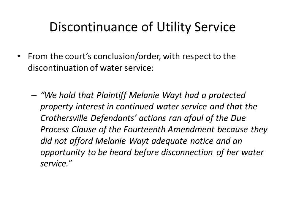 Discontinuance of Utility Service From the court's conclusion/order, with respect to the discontinuation of water service: – We hold that Plaintiff Melanie Wayt had a protected property interest in continued water service and that the Crothersville Defendants' actions ran afoul of the Due Process Clause of the Fourteenth Amendment because they did not afford Melanie Wayt adequate notice and an opportunity to be heard before disconnection of her water service.
