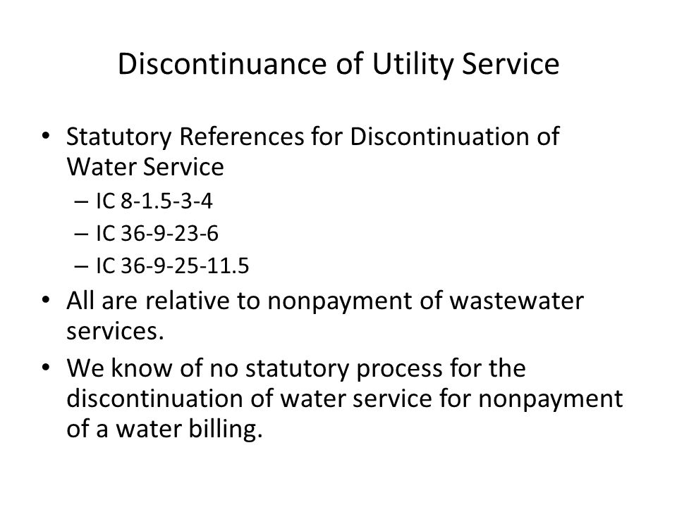 Discontinuance of Utility Service IC 8-1.5-3-4 states, in part: (d) The board may discontinue water service by a waterworks to: (1) a water consumer; or (2) any property; upon failure by the water consumer or the property owner to pay charges legally due for sewer or sewage disposal plant service.